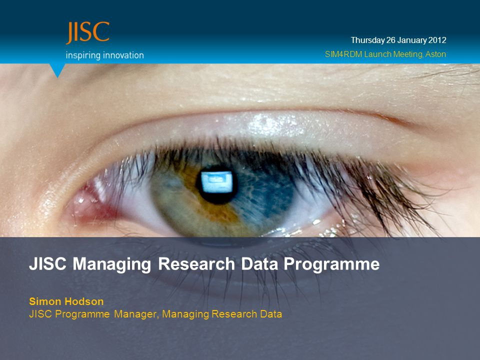 JISC Managing Research Data Programme Simon Hodson JISC Programme Manager, Managing Research Data Thursday 26 January 2012 SIM4RDM Launch Meeting, Aston