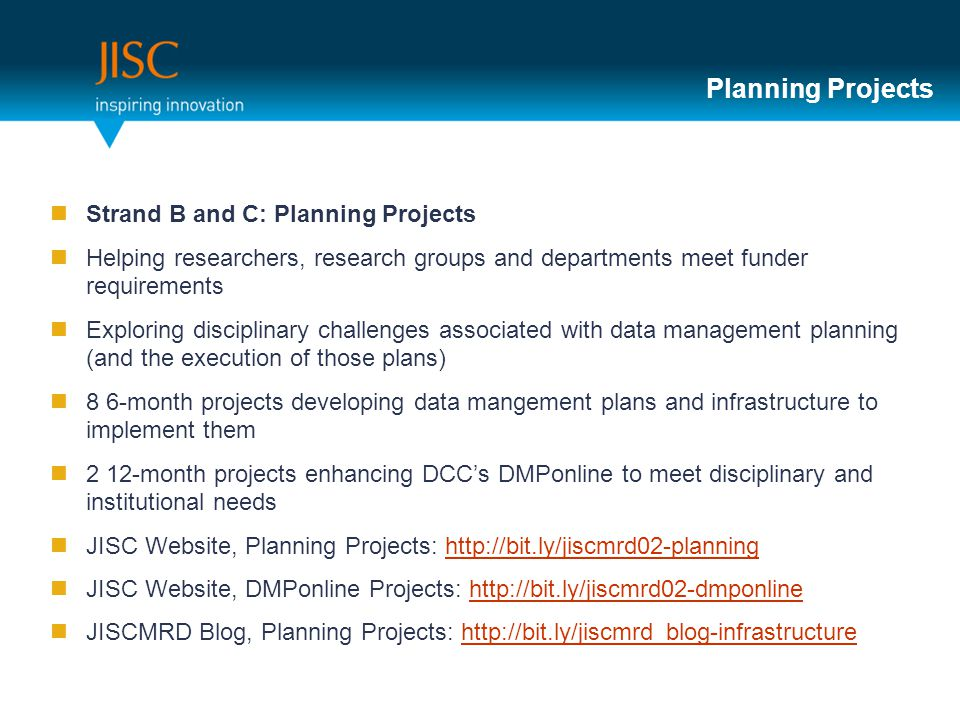 Planning Projects Strand B and C: Planning Projects Helping researchers, research groups and departments meet funder requirements Exploring disciplinary challenges associated with data management planning (and the execution of those plans) 8 6-month projects developing data mangement plans and infrastructure to implement them 2 12-month projects enhancing DCC's DMPonline to meet disciplinary and institutional needs JISC Website, Planning Projects:   JISC Website, DMPonline Projects:   JISCMRD Blog, Planning Projects: