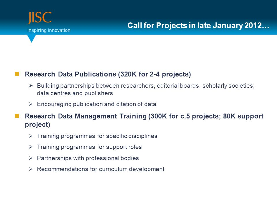 Call for Projects in late January 2012… Research Data Publications (320K for 2-4 projects)  Building partnerships between researchers, editorial boards, scholarly societies, data centres and publishers  Encouraging publication and citation of data Research Data Management Training (300K for c.5 projects; 80K support project)  Training programmes for specific disciplines  Training programmes for support roles  Partnerships with professional bodies  Recommendations for curriculum development