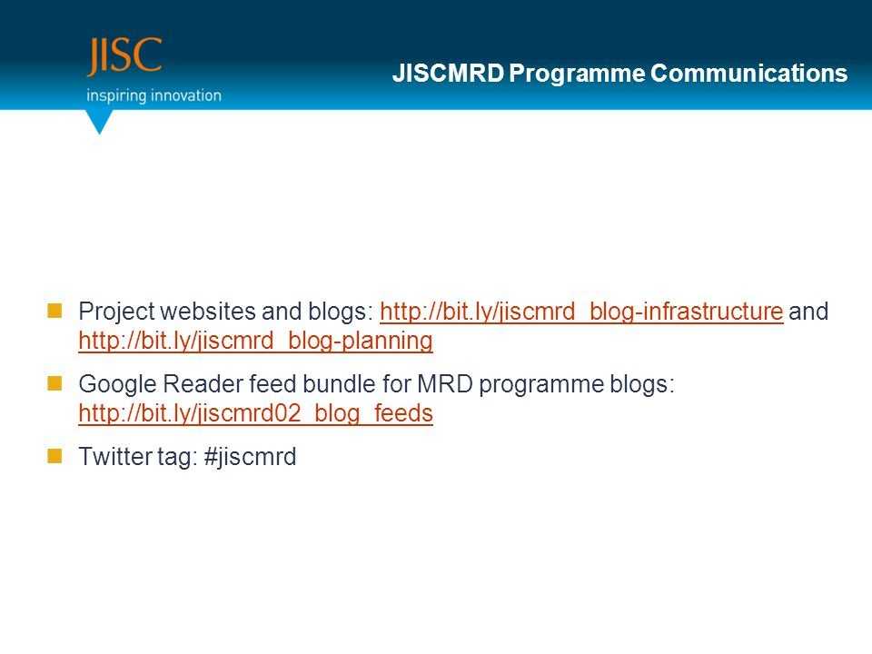 JISCMRD Programme Communications Project websites and blogs: http://bit.ly/jiscmrd_blog-infrastructure and http://bit.ly/jiscmrd_blog-planninghttp://bit.ly/jiscmrd_blog-infrastructure http://bit.ly/jiscmrd_blog-planning Google Reader feed bundle for MRD programme blogs: http://bit.ly/jiscmrd02_blog_feeds http://bit.ly/jiscmrd02_blog_feeds Twitter tag: #jiscmrd