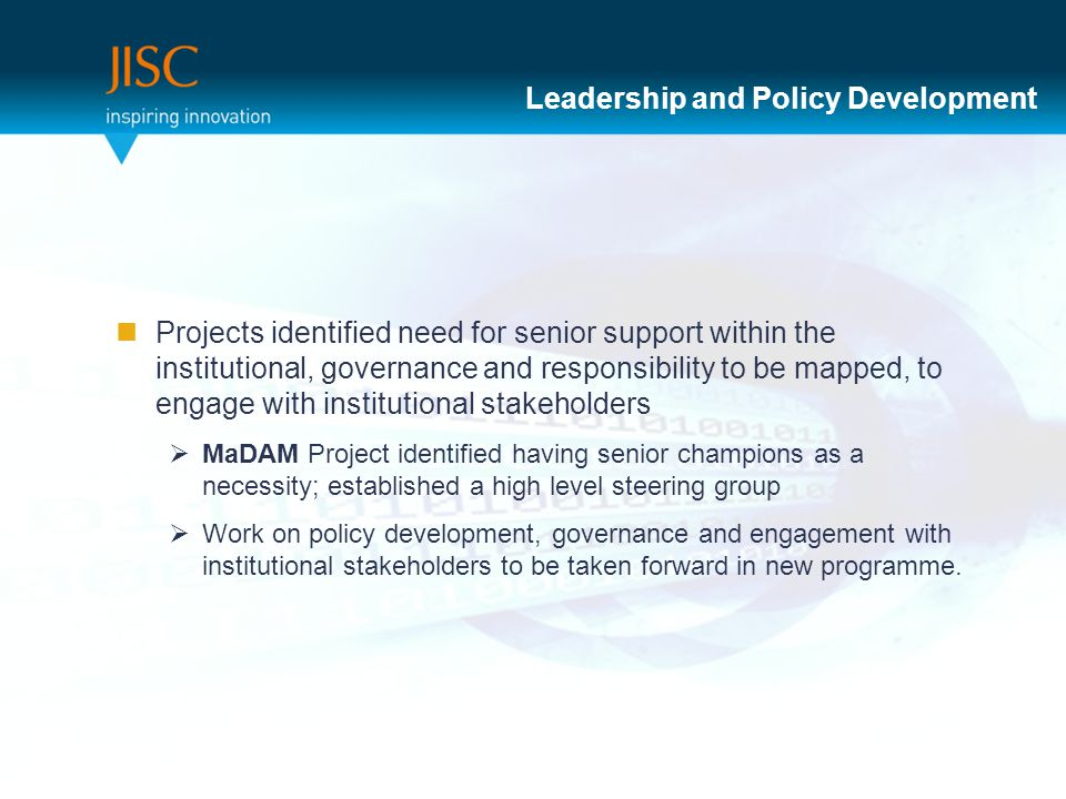 Leadership and Policy Development Projects identified need for senior support within the institutional, governance and responsibility to be mapped, to engage with institutional stakeholders  MaDAM Project identified having senior champions as a necessity; established a high level steering group  Work on policy development, governance and engagement with institutional stakeholders to be taken forward in new programme.
