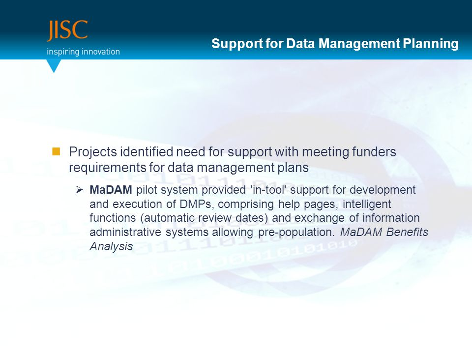 Support for Data Management Planning Projects identified need for support with meeting funders requirements for data management plans  MaDAM pilot system provided in-tool support for development and execution of DMPs, comprising help pages, intelligent functions (automatic review dates) and exchange of information administrative systems allowing pre-population.