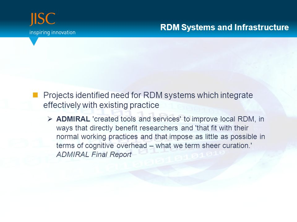 RDM Systems and Infrastructure Projects identified need for RDM systems which integrate effectively with existing practice  ADMIRAL created tools and services to improve local RDM, in ways that directly benefit researchers and that fit with their normal working practices and that impose as little as possible in terms of cognitive overhead – what we term sheer curation. ADMIRAL Final Report