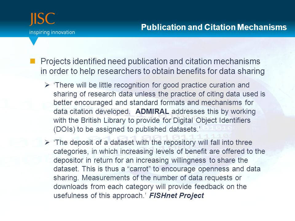Publication and Citation Mechanisms Projects identified need publication and citation mechanisms in order to help researchers to obtain benefits for data sharing  'There will be little recognition for good practice curation and sharing of research data unless the practice of citing data used is better encouraged and standard formats and mechanisms for data citation developed.