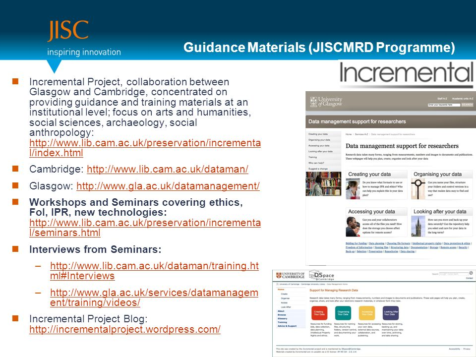 Guidance Materials (JISCMRD Programme) Incremental Project, collaboration between Glasgow and Cambridge, concentrated on providing guidance and training materials at an institutional level; focus on arts and humanities, social sciences, archaeology, social anthropology:   l/index.html   l/index.html Cambridge:   Glasgow:   Workshops and Seminars covering ethics, FoI, IPR, new technologies:   l/seminars.html   l/seminars.html Interviews from Seminars: –  ml#Interviewshttp://  ml#Interviews –  ent/training/videos/  ent/training/videos/ Incremental Project Blog: