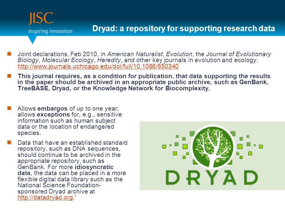 Dryad: a repository for supporting research data Joint declarations, Feb 2010, in American Naturalist, Evolution, the Journal of Evolutionary Biology, Molecular Ecology, Heredity, and other key journals in evolution and ecology:     This journal requires, as a condition for publication, that data supporting the results in the paper should be archived in an appropriate public archive, such as GenBank, TreeBASE, Dryad, or the Knowledge Network for Biocomplexity.