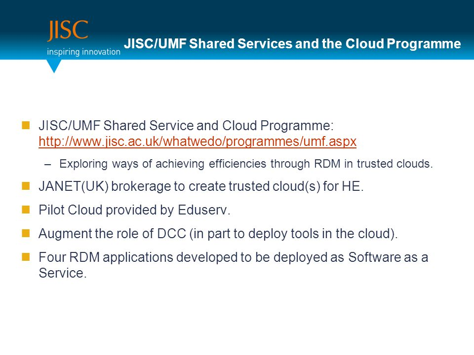 JISC/UMF Shared Services and the Cloud Programme JISC/UMF Shared Service and Cloud Programme:     –Exploring ways of achieving efficiencies through RDM in trusted clouds.