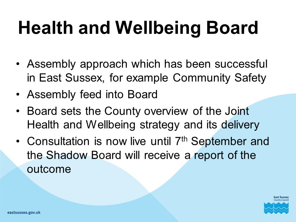 Health and Wellbeing Board Assembly approach which has been successful in East Sussex, for example Community Safety Assembly feed into Board Board sets the County overview of the Joint Health and Wellbeing strategy and its delivery Consultation is now live until 7 th September and the Shadow Board will receive a report of the outcome