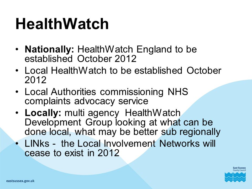 HealthWatch Nationally: HealthWatch England to be established October 2012 Local HealthWatch to be established October 2012 Local Authorities commissioning NHS complaints advocacy service Locally: multi agency HealthWatch Development Group looking at what can be done local, what may be better sub regionally LINks - the Local Involvement Networks will cease to exist in 2012