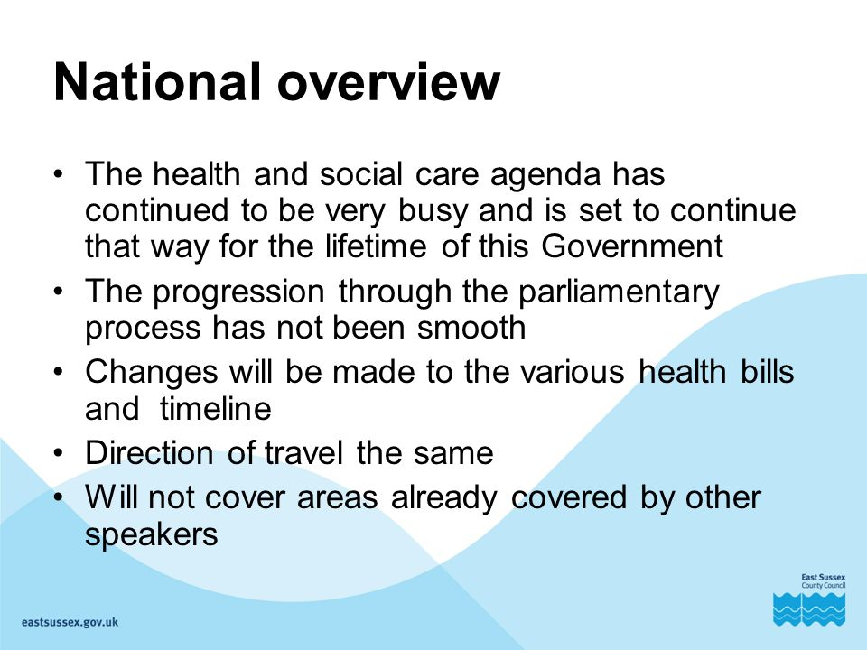 National overview The health and social care agenda has continued to be very busy and is set to continue that way for the lifetime of this Government The progression through the parliamentary process has not been smooth Changes will be made to the various health bills and timeline Direction of travel the same Will not cover areas already covered by other speakers