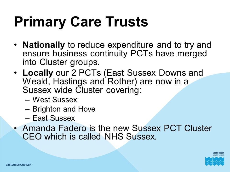 Primary Care Trusts Nationally to reduce expenditure and to try and ensure business continuity PCTs have merged into Cluster groups.