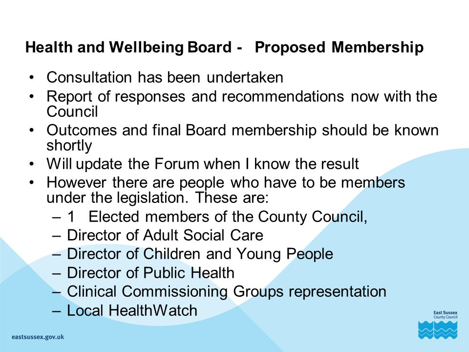 Health and Wellbeing Board - Proposed Membership Consultation has been undertaken Report of responses and recommendations now with the Council Outcomes and final Board membership should be known shortly Will update the Forum when I know the result However there are people who have to be members under the legislation.