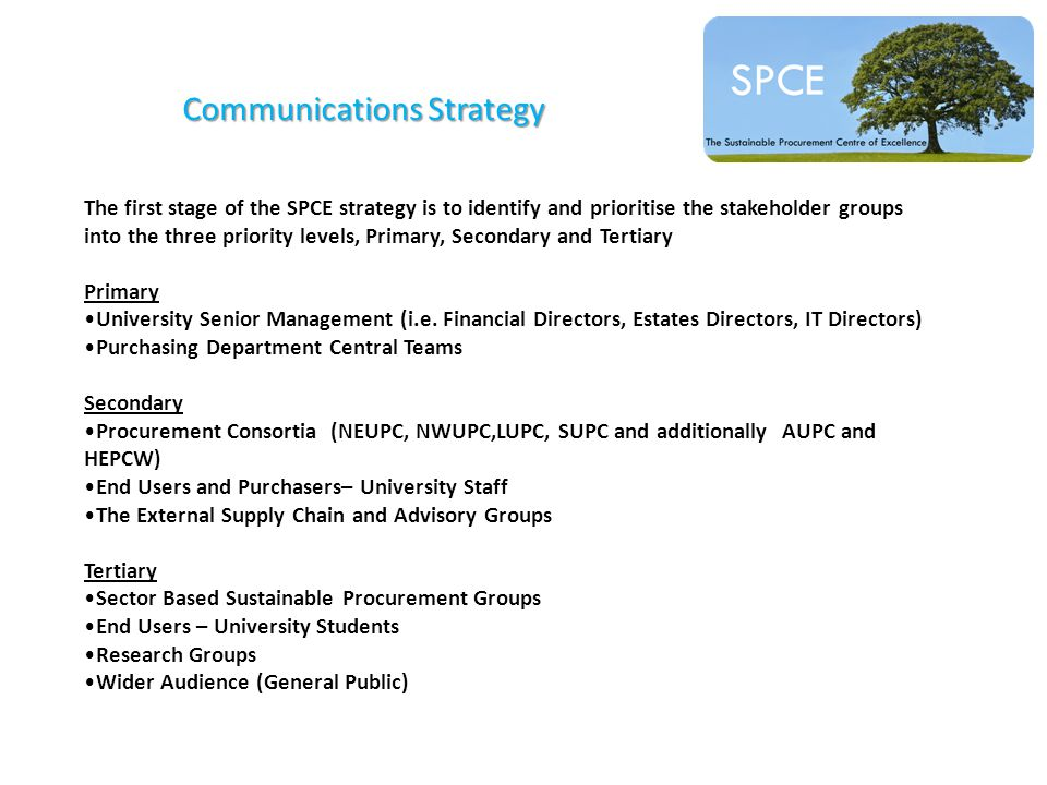 Communications Strategy The first stage of the SPCE strategy is to identify and prioritise the stakeholder groups into the three priority levels, Primary, Secondary and Tertiary Primary University Senior Management (i.e.