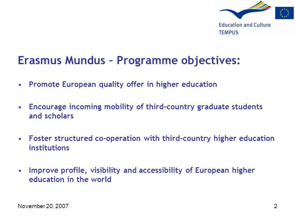 November 20, Erasmus Mundus – Programme objectives: Promote European quality offer in higher education Encourage incoming mobility of third-country graduate students and scholars Foster structured co-operation with third-country higher education institutions Improve profile, visibility and accessibility of European higher education in the world