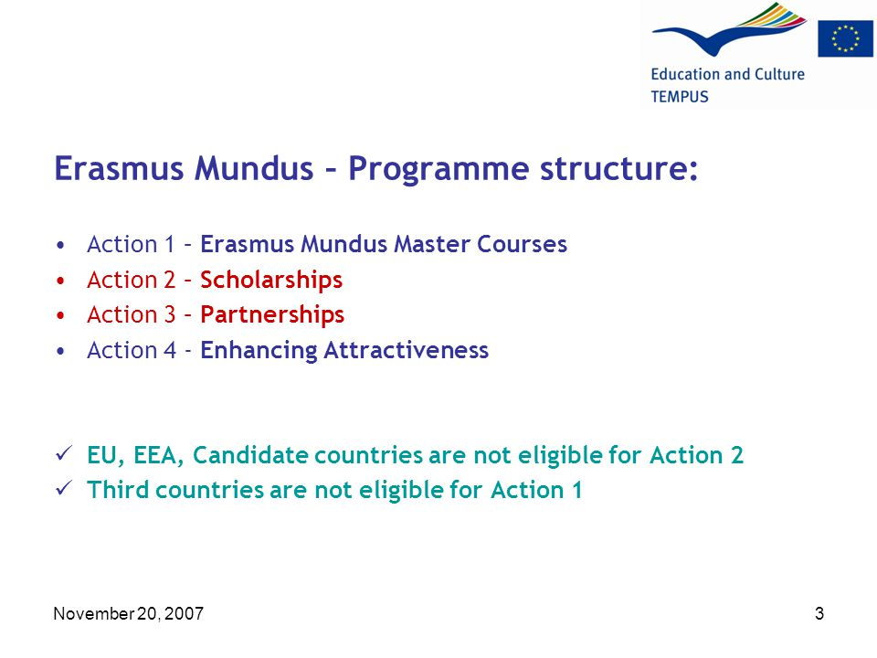 November 20, Erasmus Mundus – Programme structure: Action 1 – Erasmus Mundus Master Courses Action 2 – Scholarships Action 3 – Partnerships Action 4 - Enhancing Attractiveness EU, EEA, Candidate countries are not eligible for Action 2 Third countries are not eligible for Action 1