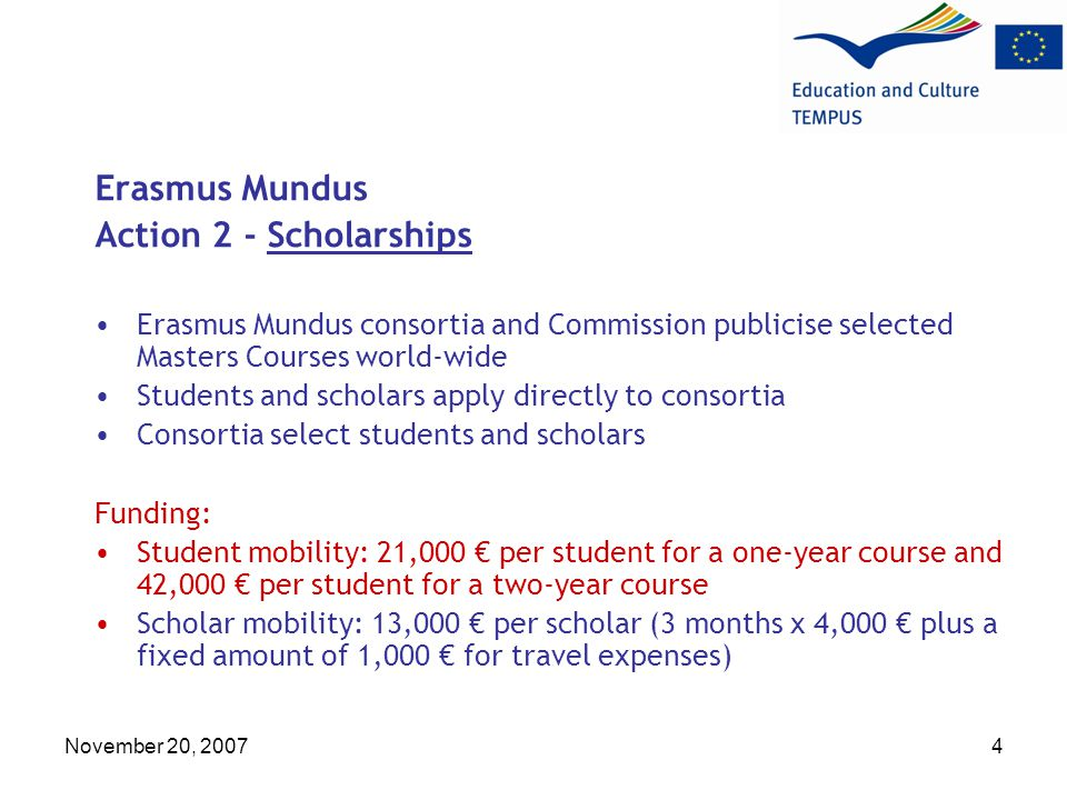 November 20, Erasmus Mundus Action 2 - Scholarships Erasmus Mundus consortia and Commission publicise selected Masters Courses world-wide Students and scholars apply directly to consortia Consortia select students and scholars Funding: Student mobility: 21,000 € per student for a one-year course and 42,000 € per student for a two-year course Scholar mobility: 13,000 € per scholar (3 months x 4,000 € plus a fixed amount of 1,000 € for travel expenses)