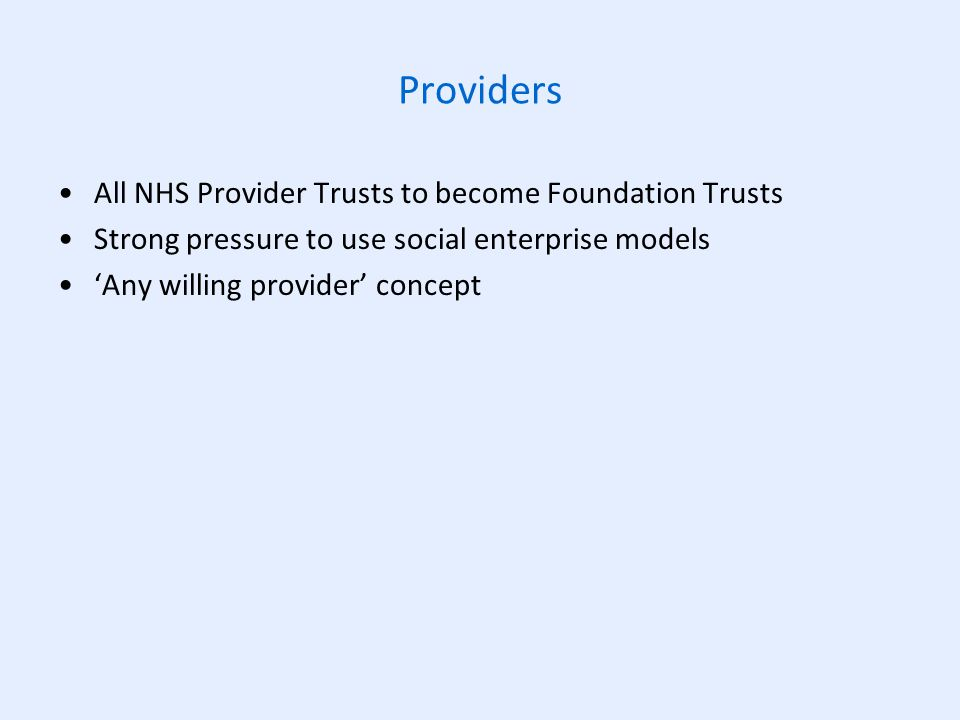 Providers All NHS Provider Trusts to become Foundation Trusts Strong pressure to use social enterprise models 'Any willing provider' concept