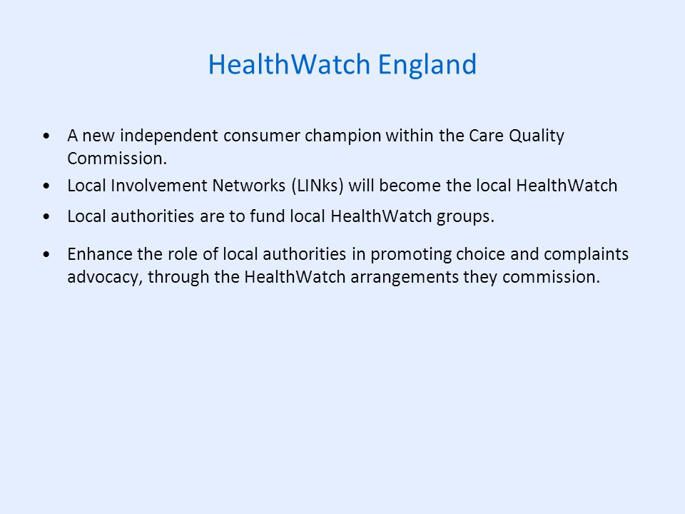 HealthWatch England A new independent consumer champion within the Care Quality Commission.