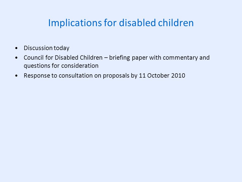 Implications for disabled children Discussion today Council for Disabled Children – briefing paper with commentary and questions for consideration Response to consultation on proposals by 11 October 2010