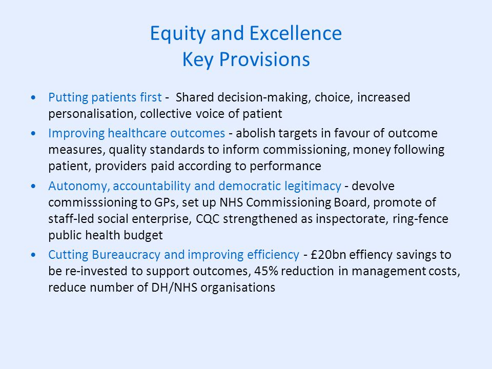 Equity and Excellence Key Provisions Putting patients first - Shared decision-making, choice, increased personalisation, collective voice of patient Improving healthcare outcomes - abolish targets in favour of outcome measures, quality standards to inform commissioning, money following patient, providers paid according to performance Autonomy, accountability and democratic legitimacy - devolve commisssioning to GPs, set up NHS Commissioning Board, promote of staff-led social enterprise, CQC strengthened as inspectorate, ring-fence public health budget Cutting Bureaucracy and improving efficiency - £20bn effiency savings to be re-invested to support outcomes, 45% reduction in management costs, reduce number of DH/NHS organisations