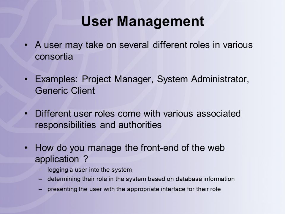 User Management A user may take on several different roles in various consortia Examples: Project Manager, System Administrator, Generic Client Different user roles come with various associated responsibilities and authorities How do you manage the front-end of the web application .