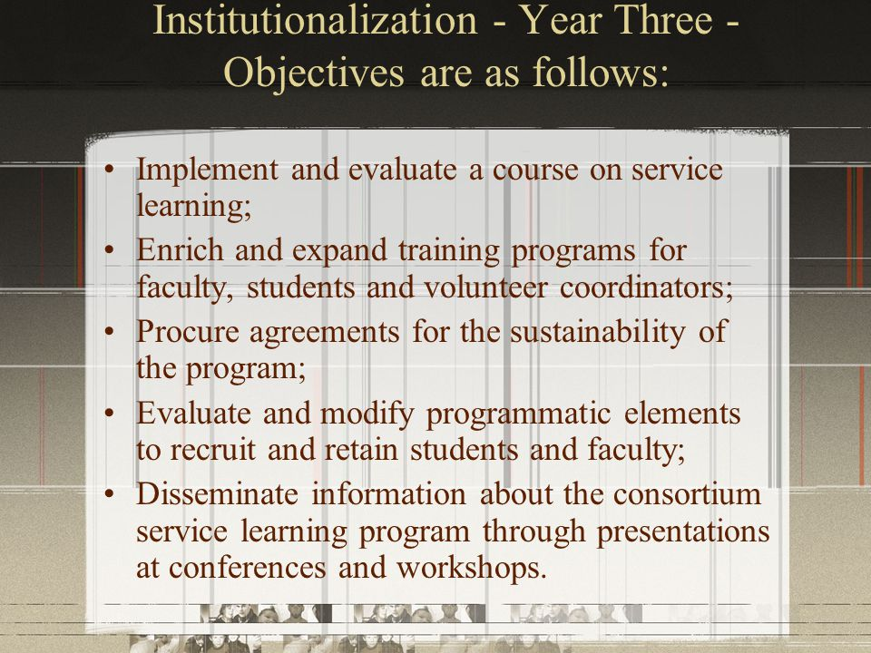 Institutionalization - Year Three - Objectives are as follows: Implement and evaluate a course on service learning; Enrich and expand training programs for faculty, students and volunteer coordinators; Procure agreements for the sustainability of the program; Evaluate and modify programmatic elements to recruit and retain students and faculty; Disseminate information about the consortium service learning program through presentations at conferences and workshops.