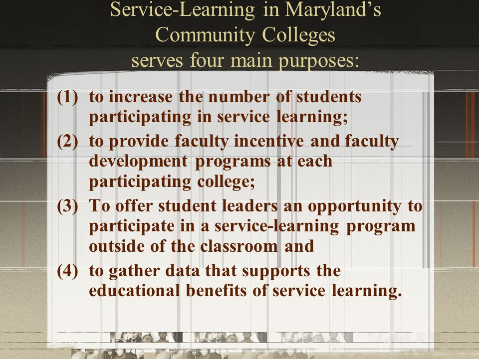 Service-Learning in Maryland's Community Colleges serves four main purposes: (1)to increase the number of students participating in service learning; (2)to provide faculty incentive and faculty development programs at each participating college; (3)To offer student leaders an opportunity to participate in a service-learning program outside of the classroom and (4)to gather data that supports the educational benefits of service learning.