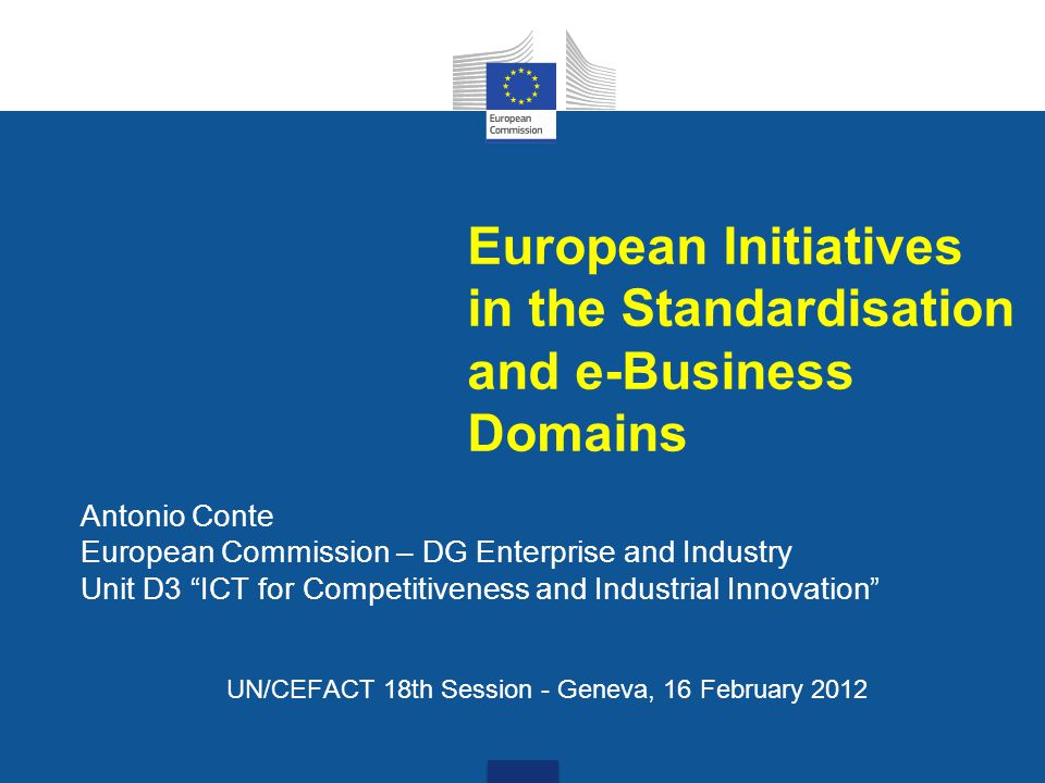 European Initiatives in the Standardisation and e-Business Domains Antonio Conte European Commission – DG Enterprise and Industry Unit D3 ICT for Competitiveness and Industrial Innovation UN/CEFACT 18th Session - Geneva, 16 February 2012