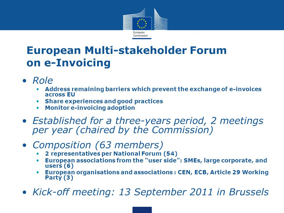 European Multi-stakeholder Forum on e-Invoicing Role Address remaining barriers which prevent the exchange of e-invoices across EU Share experiences and good practices Monitor e-invoicing adoption Established for a three-years period, 2 meetings per year (chaired by the Commission) Composition (63 members) 2 representatives per National Forum (54) European associations from the user side : SMEs, large corporate, and users (6) European organisations and associations : CEN, ECB, Article 29 Working Party (3) Kick-off meeting: 13 September 2011 in Brussels