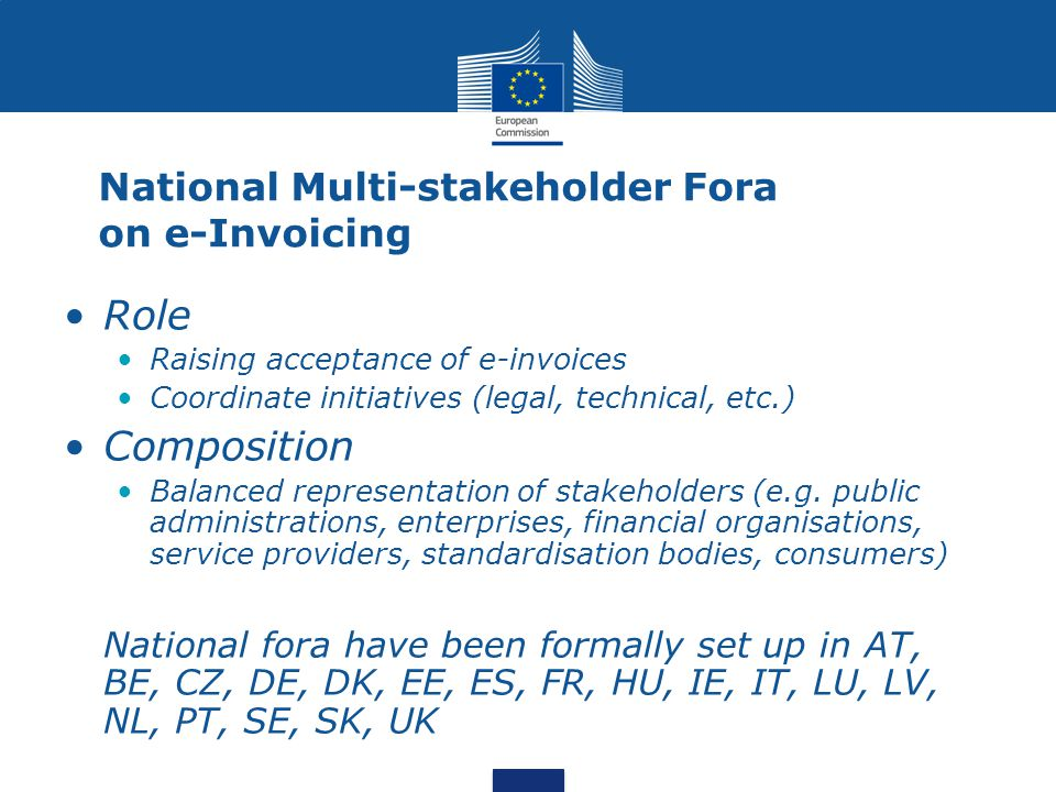 National Multi-stakeholder Fora on e-Invoicing Role Raising acceptance of e-invoices Coordinate initiatives (legal, technical, etc.) Composition Balanced representation of stakeholders (e.g.