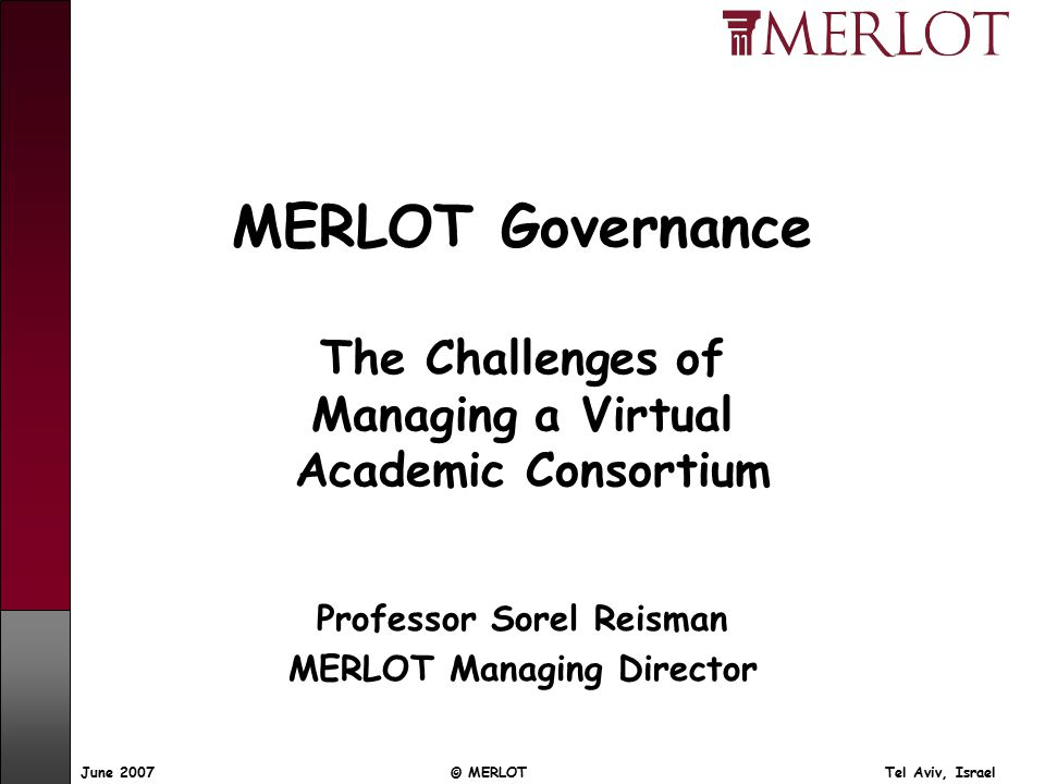 © MERLOT Tel Aviv, IsraelJune 2007 MERLOT Governance The Challenges of Managing a Virtual Academic Consortium Professor Sorel Reisman MERLOT Managing Director