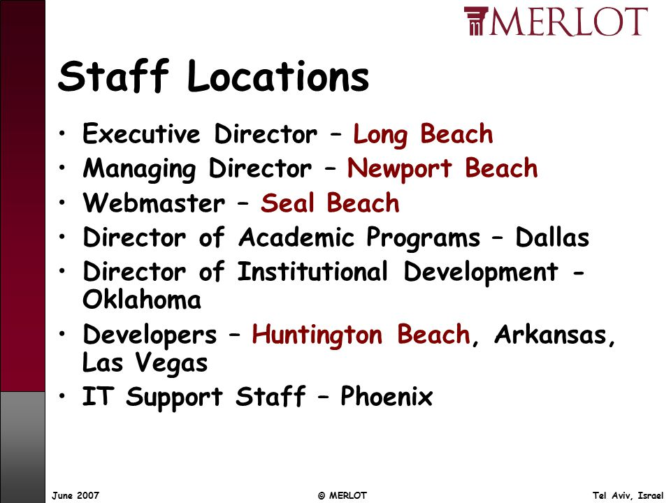 June 2007 © MERLOT Tel Aviv, Israel Staff Locations Executive Director – Long Beach Managing Director – Newport Beach Webmaster – Seal Beach Director of Academic Programs – Dallas Director of Institutional Development - Oklahoma Developers – Huntington Beach, Arkansas, Las Vegas IT Support Staff – Phoenix