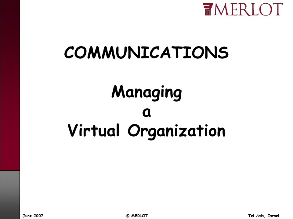 © MERLOT Tel Aviv, IsraelJune 2007 COMMUNICATIONS Managing a Virtual Organization