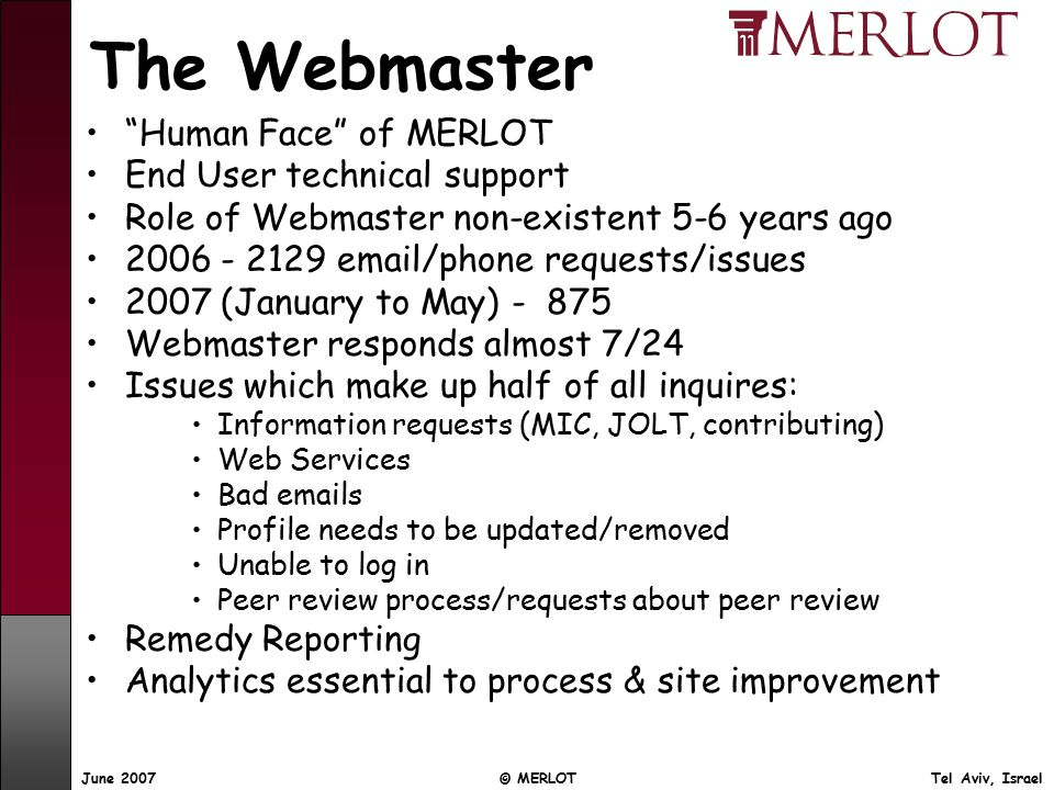 June 2007 © MERLOT Tel Aviv, Israel The Webmaster Human Face of MERLOT End User technical support Role of Webmaster non-existent 5-6 years ago /phone requests/issues 2007 (January to May) Webmaster responds almost 7/24 Issues which make up half of all inquires: Information requests (MIC, JOLT, contributing) Web Services Bad  s Profile needs to be updated/removed Unable to log in Peer review process/requests about peer review Remedy Reporting Analytics essential to process & site improvement