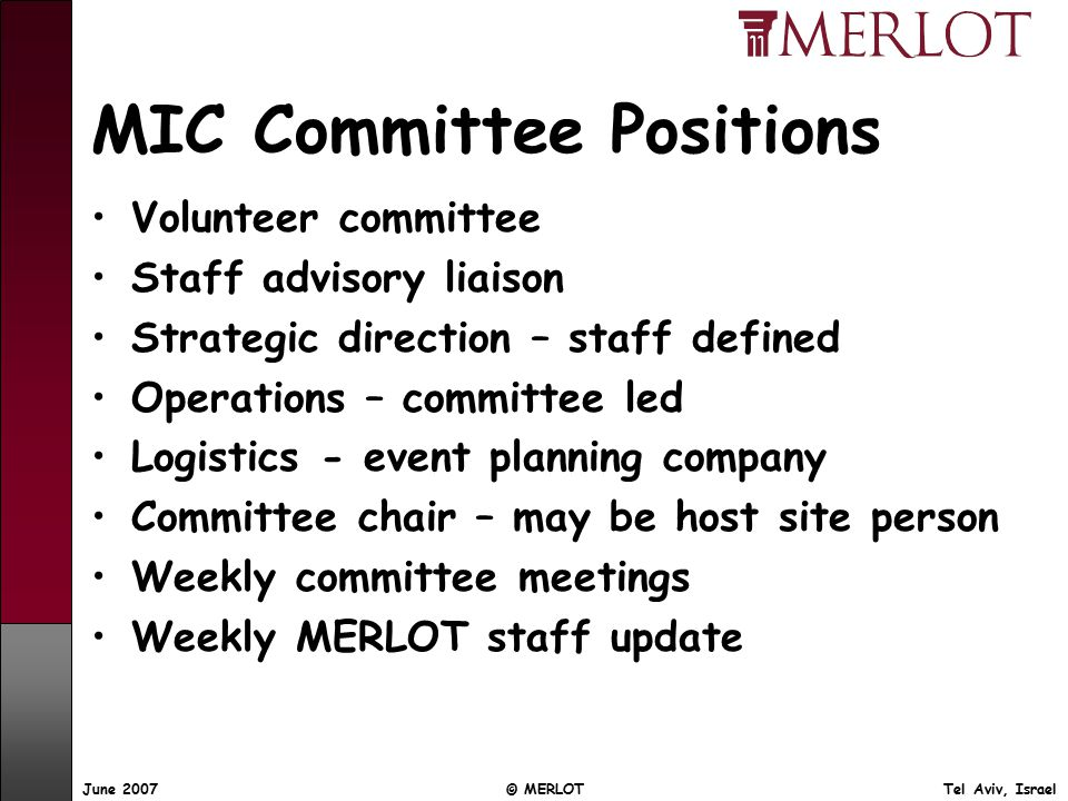 June 2007 © MERLOT Tel Aviv, Israel MIC Committee Positions Volunteer committee Staff advisory liaison Strategic direction – staff defined Operations – committee led Logistics - event planning company Committee chair – may be host site person Weekly committee meetings Weekly MERLOT staff update