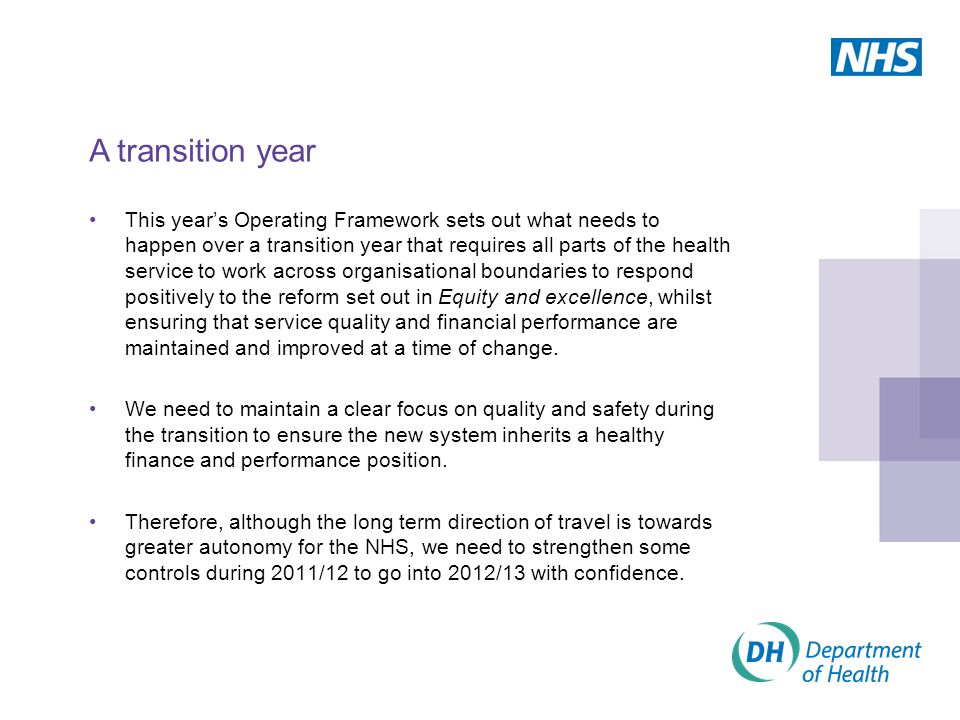 This year's Operating Framework sets out what needs to happen over a transition year that requires all parts of the health service to work across organisational boundaries to respond positively to the reform set out in Equity and excellence, whilst ensuring that service quality and financial performance are maintained and improved at a time of change.