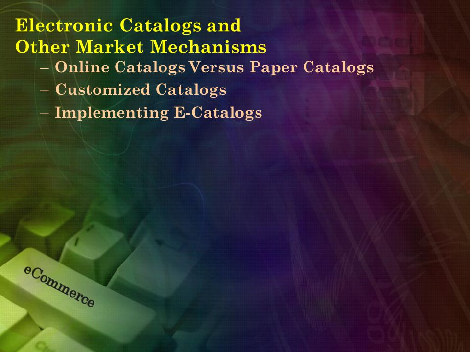 Electronic Catalogs and Other Market Mechanisms – Online Catalogs Versus Paper Catalogs – Customized Catalogs – Implementing E-Catalogs