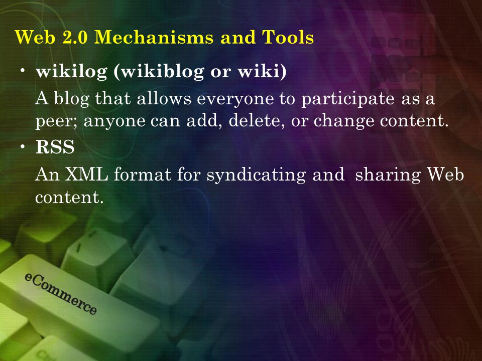Web 2.0 Mechanisms and Tools wikilog (wikiblog or wiki) A blog that allows everyone to participate as a peer; anyone can add, delete, or change content.