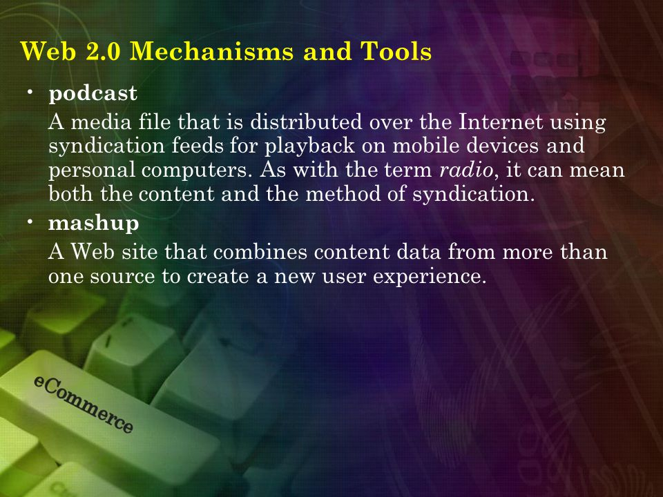 Web 2.0 Mechanisms and Tools podcast A media file that is distributed over the Internet using syndication feeds for playback on mobile devices and personal computers.