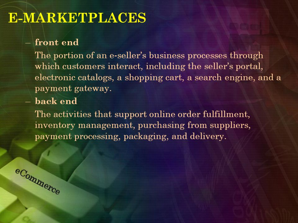 E-MARKETPLACES – front end The portion of an e-seller's business processes through which customers interact, including the seller's portal, electronic catalogs, a shopping cart, a search engine, and a payment gateway.