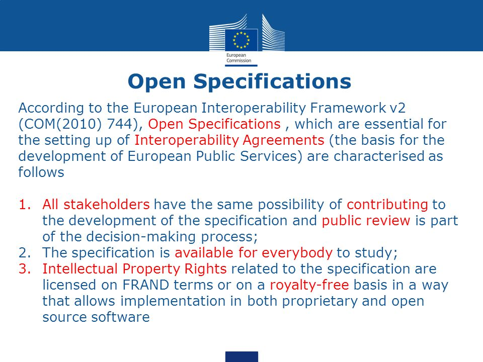 Open Specifications According to the European Interoperability Framework v2 (COM(2010) 744), Open Specifications, which are essential for the setting up of Interoperability Agreements (the basis for the development of European Public Services) are characterised as follows 1.All stakeholders have the same possibility of contributing to the development of the specification and public review is part of the decision-making process; 2.The specification is available for everybody to study; 3.Intellectual Property Rights related to the specification are licensed on FRAND terms or on a royalty-free basis in a way that allows implementation in both proprietary and open source software