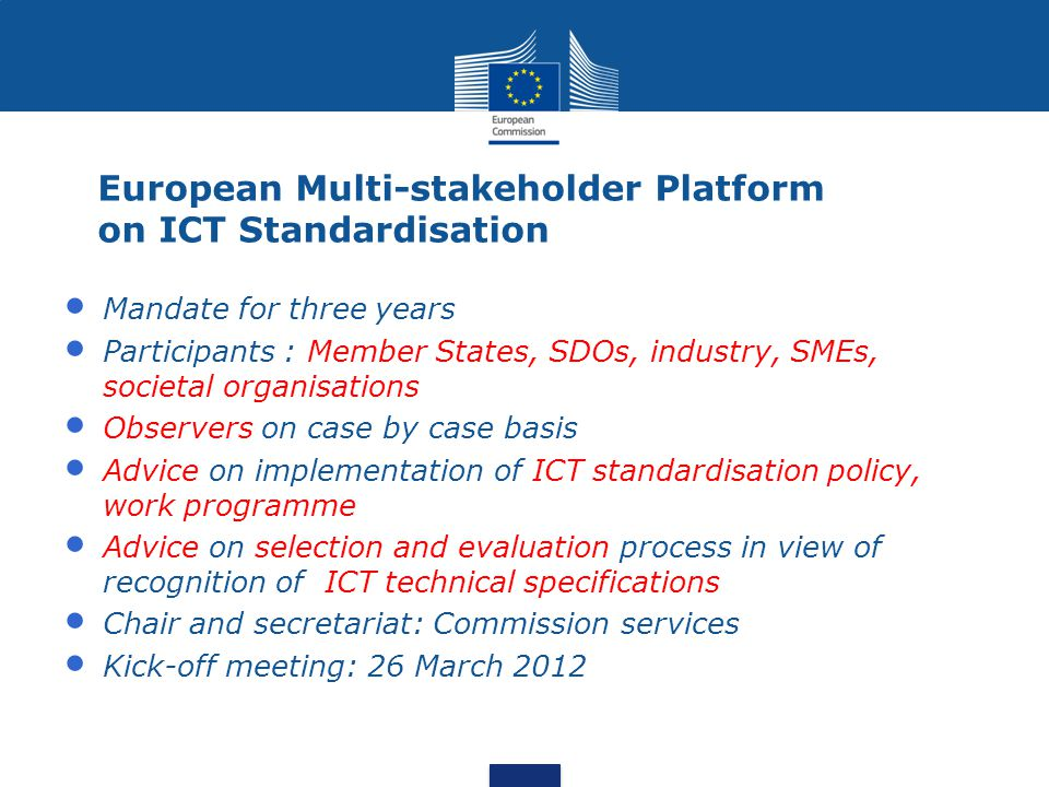 European Multi-stakeholder Platform on ICT Standardisation Mandate for three years Participants : Member States, SDOs, industry, SMEs, societal organisations Observers on case by case basis Advice on implementation of ICT standardisation policy, work programme Advice on selection and evaluation process in view of recognition of ICT technical specifications Chair and secretariat: Commission services Kick-off meeting: 26 March 2012