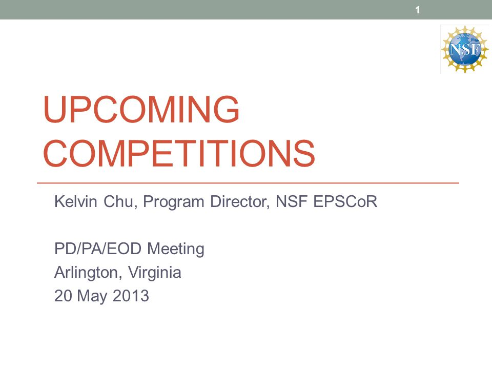 UPCOMING COMPETITIONS Kelvin Chu, Program Director, NSF EPSCoR PD/PA/EOD Meeting Arlington, Virginia 20 May