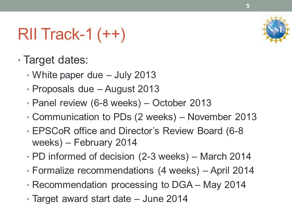 RII Track-1 (++) Target dates: White paper due – July 2013 Proposals due – August 2013 Panel review (6-8 weeks) – October 2013 Communication to PDs (2 weeks) – November 2013 EPSCoR office and Director's Review Board (6-8 weeks) – February 2014 PD informed of decision (2-3 weeks) – March 2014 Formalize recommendations (4 weeks) – April 2014 Recommendation processing to DGA – May 2014 Target award start date – June