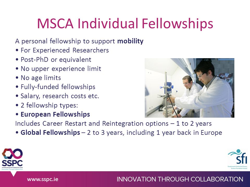 MSCA Individual Fellowships A personal fellowship to support mobility For Experienced Researchers Post-PhD or equivalent No upper experience limit No age limits Fully-funded fellowships Salary, research costs etc.