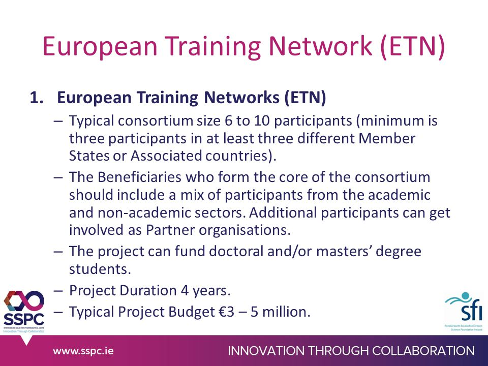 European Training Network (ETN) 1.European Training Networks (ETN) – Typical consortium size 6 to 10 participants (minimum is three participants in at least three different Member States or Associated countries).