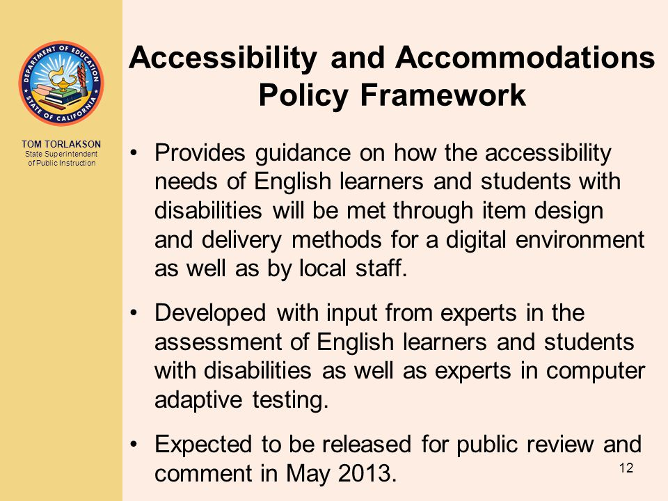 TOM TORLAKSON State Superintendent of Public Instruction Accessibility and Accommodations Policy Framework Provides guidance on how the accessibility needs of English learners and students with disabilities will be met through item design and delivery methods for a digital environment as well as by local staff.