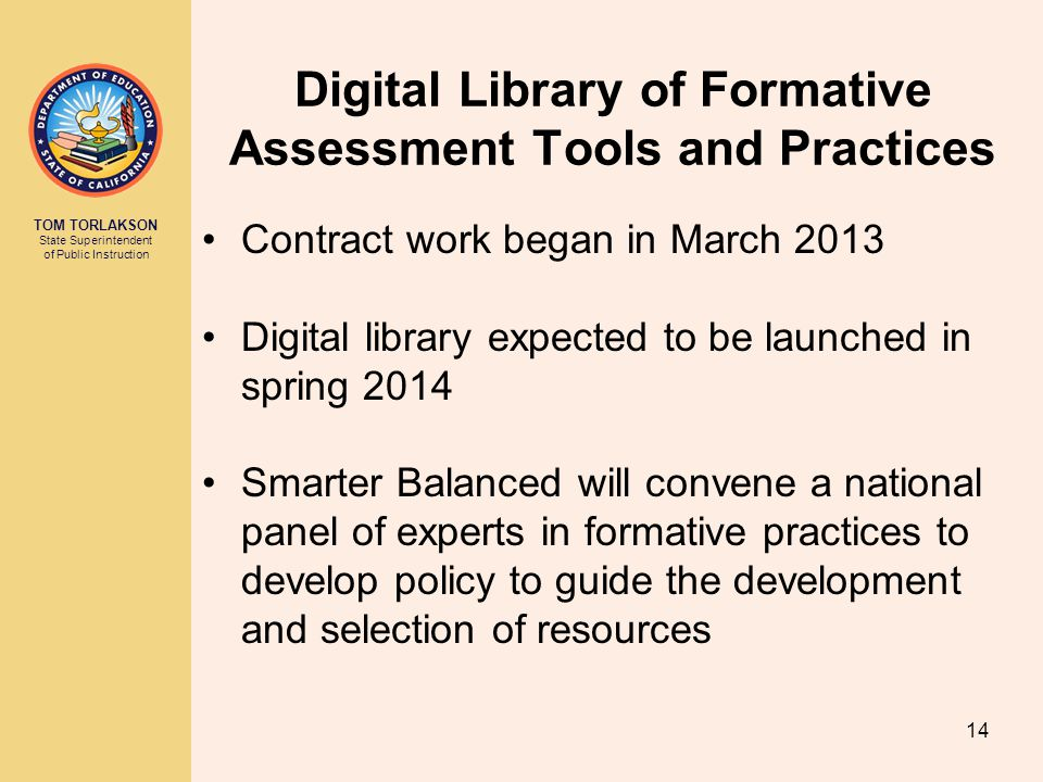 TOM TORLAKSON State Superintendent of Public Instruction Digital Library of Formative Assessment Tools and Practices Contract work began in March 2013 Digital library expected to be launched in spring 2014 Smarter Balanced will convene a national panel of experts in formative practices to develop policy to guide the development and selection of resources 14
