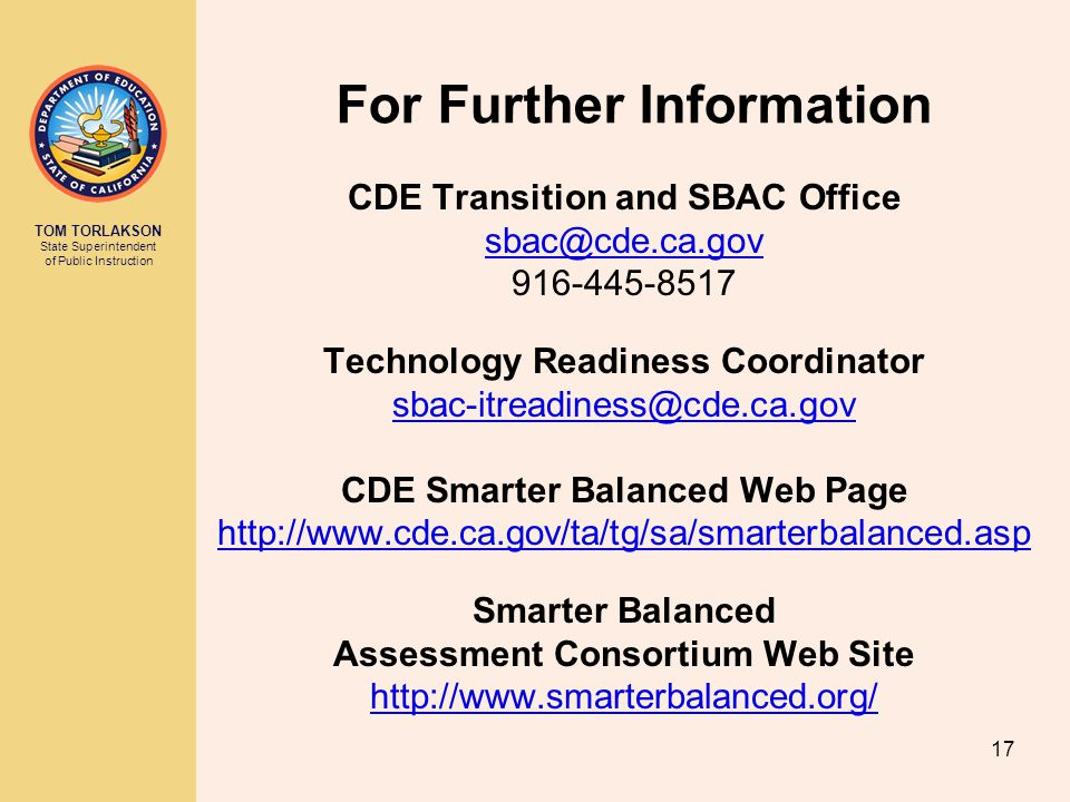 TOM TORLAKSON State Superintendent of Public Instruction For Further Information CDE Transition and SBAC Office Technology Readiness Coordinator CDE Smarter Balanced Web Page   Smarter Balanced Assessment Consortium Web Site   17