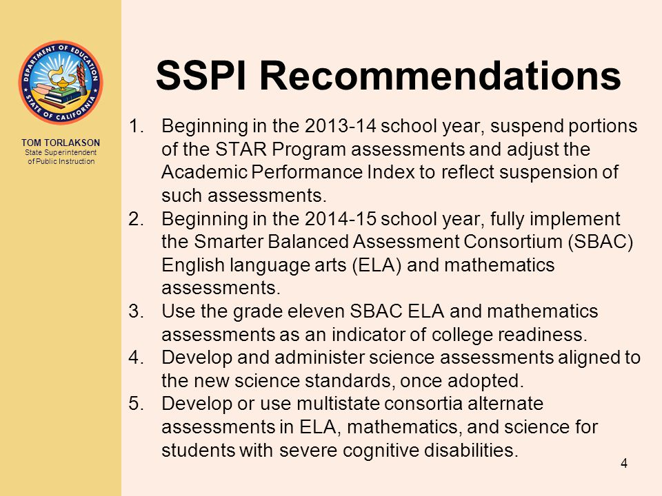 TOM TORLAKSON State Superintendent of Public Instruction SSPI Recommendations 1.Beginning in the school year, suspend portions of the STAR Program assessments and adjust the Academic Performance Index to reflect suspension of such assessments.